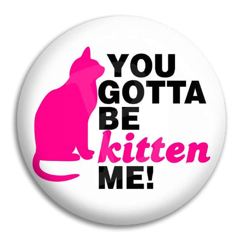 You Gotta Be Kitten Me Button Badge