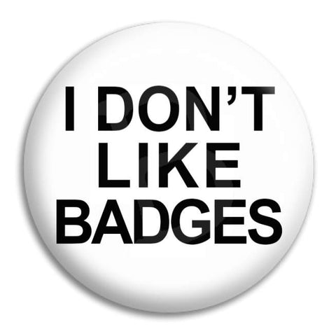 I Don'T Like Badges Button Badge