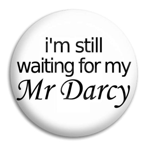 I'M Still Waiting For My Mr Darcy Button Badge