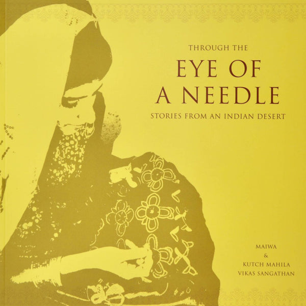 Through The Eye Of A Needle: Stories from an Indian Desert by Maiwa and KMVS