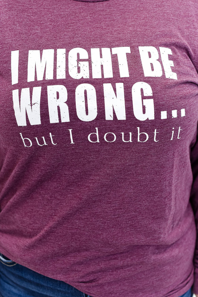 I Might Be Wrong But I Doubt It Maroon Long Sleeve Graphic Tee - A867MA