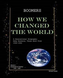 Boomers How We Changed the World Vol.1 1946-1980: A Generational Biography: Baby Boomers; Those Born from 1946-1964