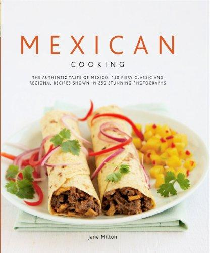 Mexican Cooking: The Authentic Taste of Mexico: 150 Fiery Classic and Regional Recipes Shown in 250 Stunning Photographs