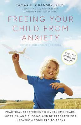 Freeing Your Child from Anxiety: Practical Strategies to Overcome Fears, Worries, and Phobias and Be Prepared for Life--From Toddlers to Teens (Revise