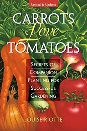 Carrots Love Tomatoes: Secrets of Companion Planting for Successful Gardening (Rev and Updated)