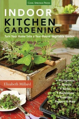 Indoor Kitchen Gardening: Turn Your Home Into a Year-Round Vegetable Garden - Microgreens - Sprouts - Herbs - Mushrooms - Tomatoes, Peppers & Mo