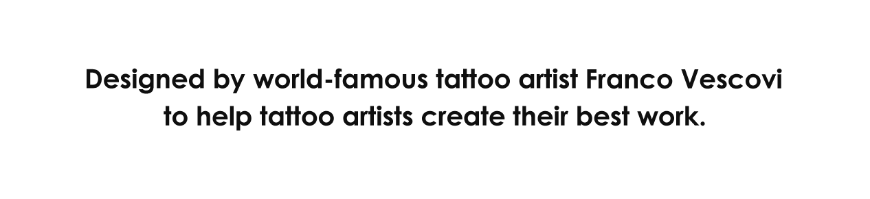 Designed by world-famous tattoo artist Franco Vescovi to help tattoo artists create their best work.