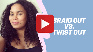 Video 8 - Hair Styling Tips - Braid Out vs. Twist Out