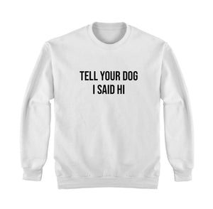 Tell Your Dog I Said Hi Sweatshirt