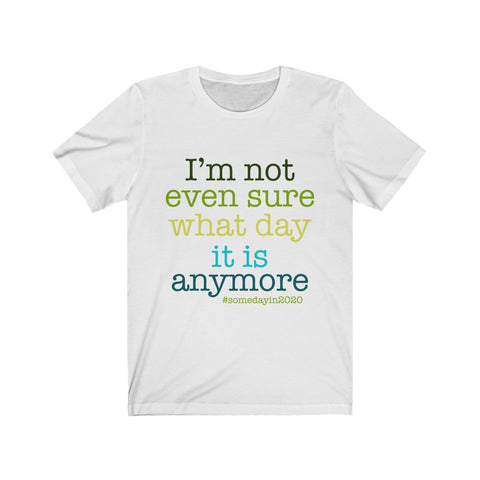 I'm Not Even Sure What Day It Is Anymore Unisex Tee