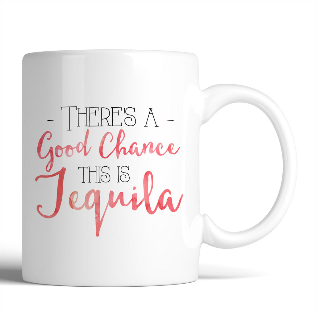 There's A Good Chance This Is Tequila 11oz Mug