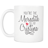 Grey's Anatomy You're the Cristina to my Meredith - Choose your style below