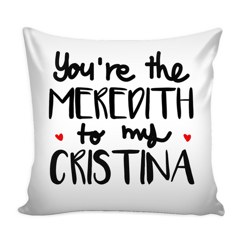 Grey's Anatomy You're the Meredith to my Cristina 16'' x 16'' Pillow Cushion Cover - Choose Your Style Below