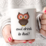 "Owl Lovers ""Owl Drink To That"" Funny 11oz Mug"