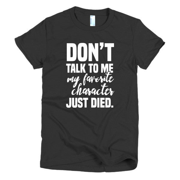 Don't Talk To Me My Favorite Character Just Died Women T-shirt