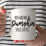 You Had Me At Pumpkin Spice Lattes 11oz Mug
