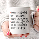 F.R.I.E.N.D.S Dress Like Rachel Love Like Ross Clean Like Monica Joke Like Chandler Believe Like Phobe Flirt Like Joey 11oz Mug