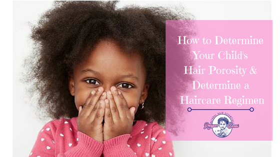 How to Determine Your Childs Hair Porosity & Create a Hair Care Regimen