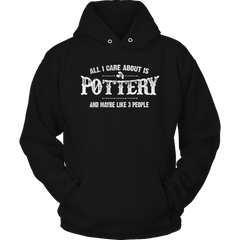 Limited Edition - All I Care About Is Pottery And Maybe Like 3 People