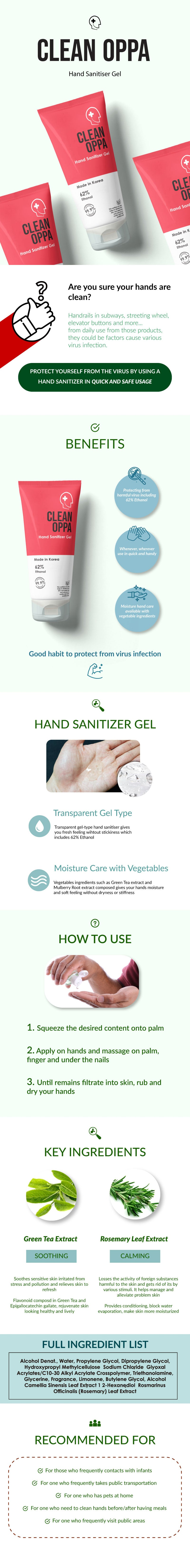 Clean Oppa Hand Sanitizer Gel made with 62% Ethanol Alcohol. Disinfects and keeps your hands and body clean! Besides disinfecting, it contains rosemary and Green Tea extracts to soothe and calm your skin too!