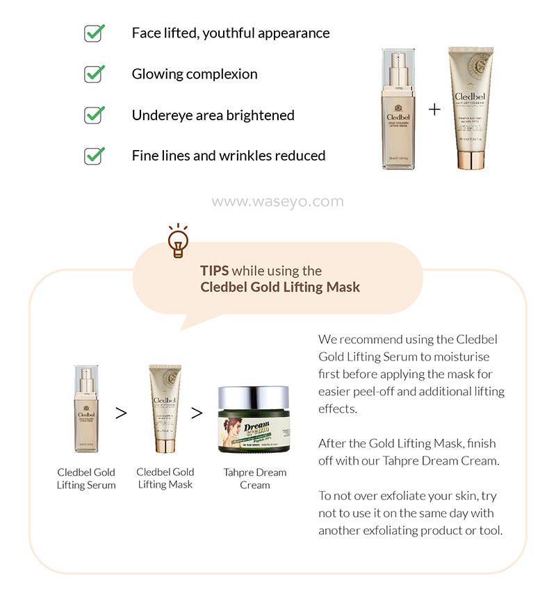 Benefits of Cledbel Gold Lifting Mask. Face lifted, youthful appearance. Glowing complexion. Undereye area brightened. Fine lines and wrinkles reduced. Recommend to use with Tahpre Dream Cream for additional lifting and firming effects.