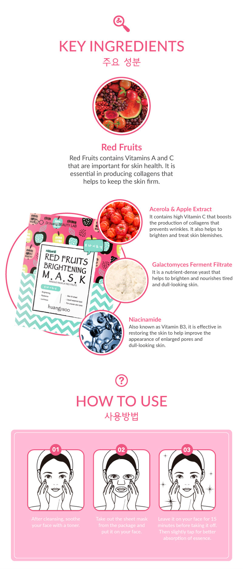 The ingredients inside the Huangjisoo Red Fruit Brightening Facial Mask sheet contains rice ferment, sodium hyaluronate, jasmine extracts, rosemary and ginseng extracts that help to keep your skin healthy with a glow. The brightening ingredients like niacinamide and polyglutamic acid helps your skin hydrated and brighten your overall skin tone.
