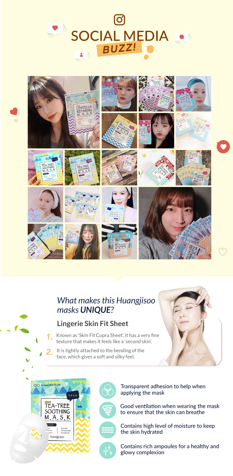 The Huangjisoo Tea Tree Facial Mask sheet had great social buzz in Korea. The Face Mask is able to help soothe sensitive skin and control oil and sebum on your skin. It has water based essence and very light one your skin