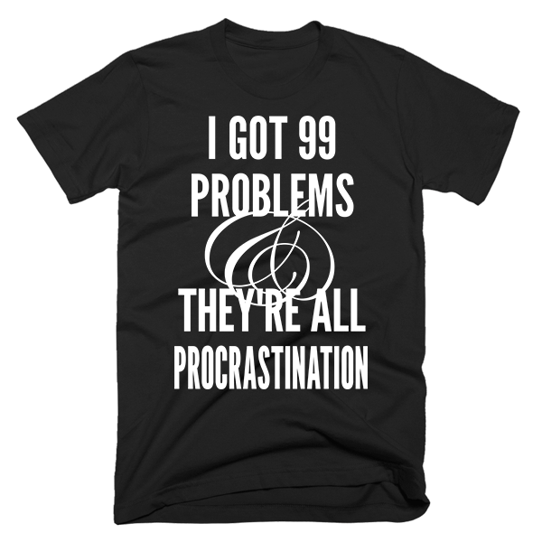 99 Problems Procrastination | Unisex Black T-Shirt | Eternal Weekend - 1