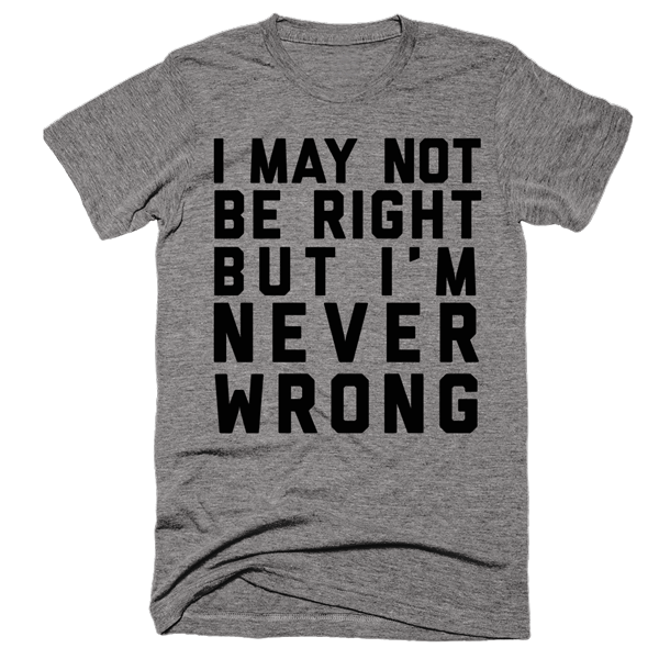 I May Not Be Right But I'm Never Wrong | Unisex Gray T-Shirt | Eternal Weekend - 1