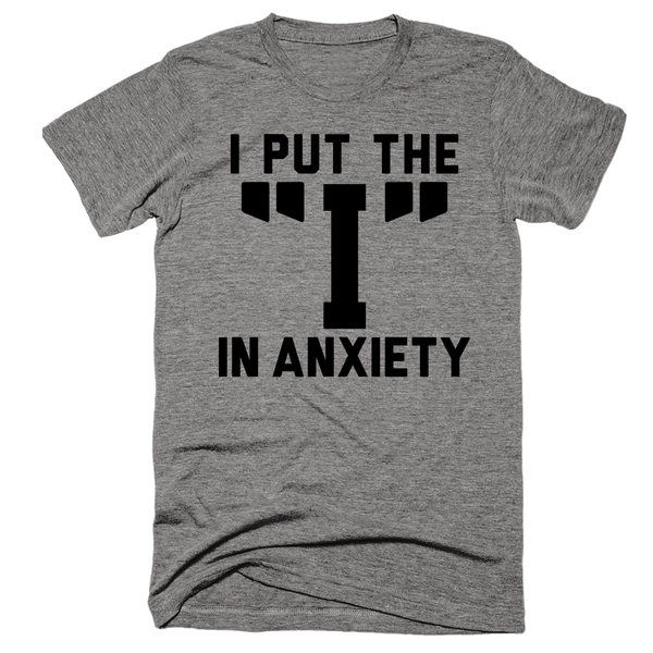 I Put The I In Anxiety | Unisex Gray T-Shirt | Eternal Weekend - 1