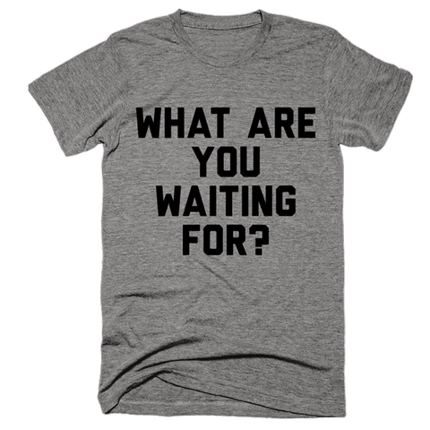 What Are You Waiting For? | Unisex Gray T-Shirt | Eternal Weekend - 1