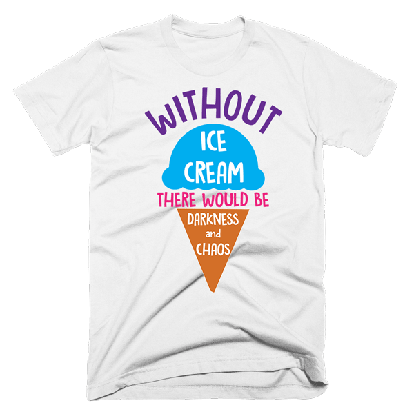 Without Ice Cream There Would Be Darkness and Chaos | Unisex White T-Shirt | Eternal Weekend - 1