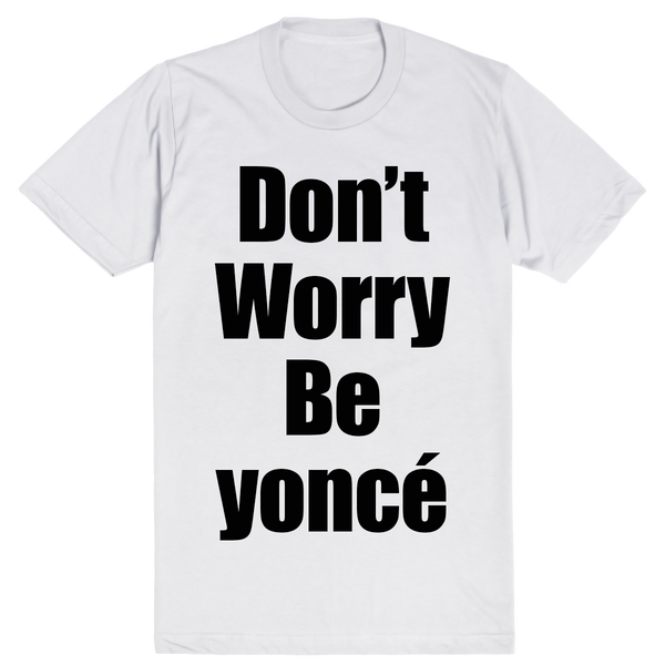 Don't Worry Be yoncé | Unisex White T-Shirt | Eternal Weekend - 1
