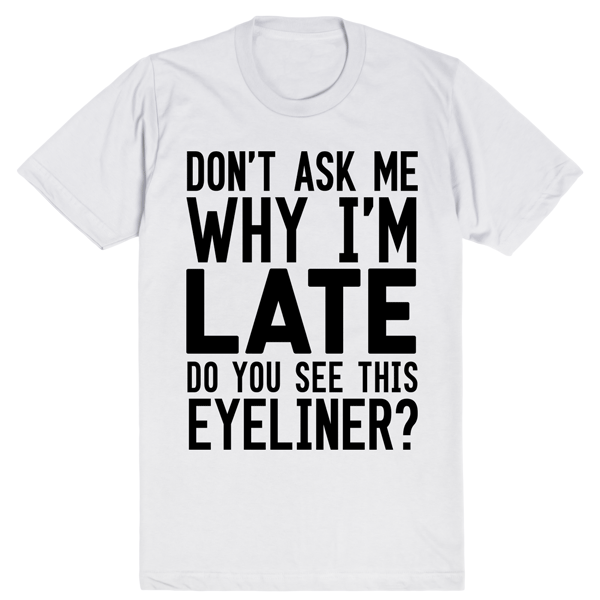 Don't Ask Me Why I'm Late Do You See This Eyeliner | Unisex White T-Shirt | Eternal Weekend - 1