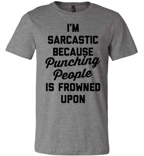 I'm Sarcastic Because Punching People is Frowned Upon | Unisex Gray T-Shirt | Eternal Weekend