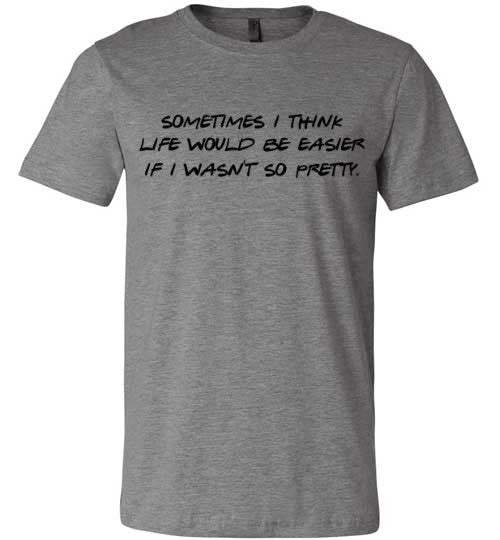 Sometimes I Think Life Would Be Easier If I Wasn't So Pretty | Unisex Gray T-Shirt | Eternal Weekend - 2