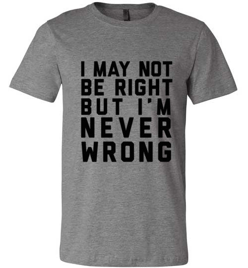 I May Not Be Right But I'm Never Wrong | Unisex Gray T-Shirt | Eternal Weekend - 2