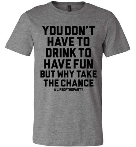 You Don't Have To Drink To Have Fun But Why Take The Chance | Unisex Gray T-Shirt | Eternal Weekend - 1