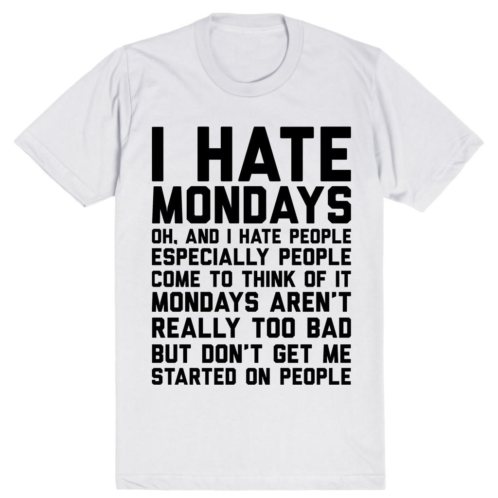I Hate Mondays. Oh, and I Hate People. Come to Think of It Mondays Aren't Really Too Bad But Don't Get Me Started on People | Unisex White T-Shirt | Eternal Weekend - 1