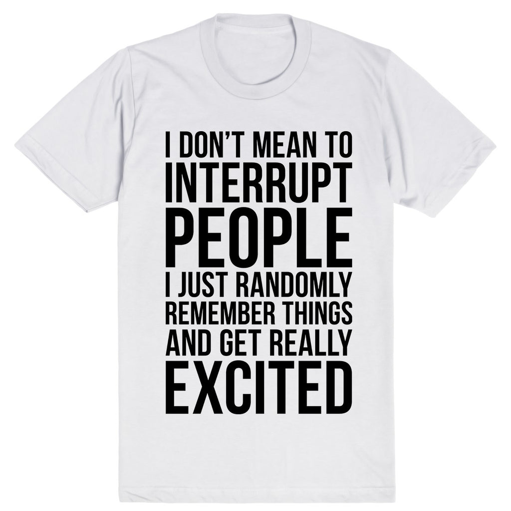 I Don't Mean To Interrupt People I Just Randomly Remember Things and Get Really Excited | Unisex White T-Shirt | Eternal Weekend - 1