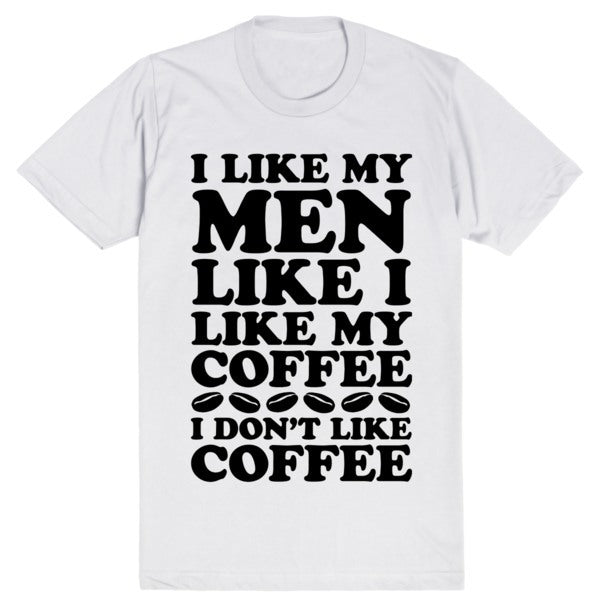 I Like My Men Like I Like My Coffee, I Don't Like Coffee | Unisex White T-Shirt | Eternal Weekend - 1