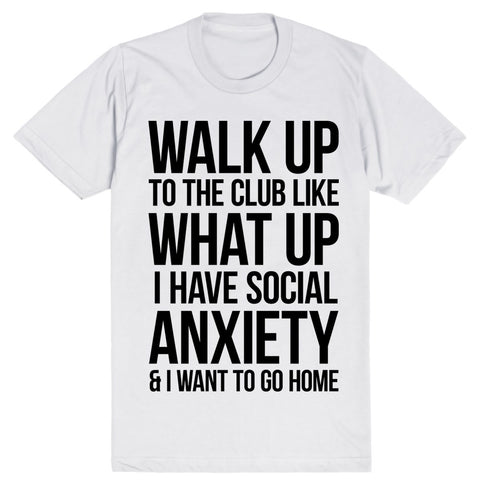 Walk Up To The Club Like What Up I Have Social Anxiety And I Want To Go Home | Unisex White T-Shirt | Eternal Weekend - 1