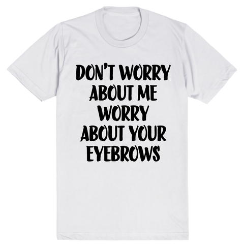 Don't Worry About Me Worry About Your Eyebrows | Unisex White T-Shirt | Eternal Weekend - 1