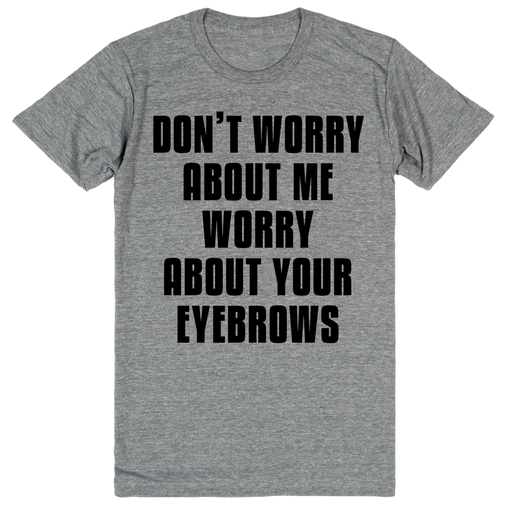 Don't Worry About Me Worry About Your Eyebrows | Unisex Gray T-Shirt | Eternal Weekend - 1