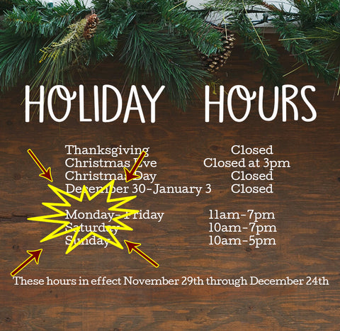 HOLIDAY HOURS starting Friday, November 29th  Monday 11-7pm DECEMBER ONLY Tuesday-Friday 11-7pm Saturday 10-7pm Sunday 10-7pm