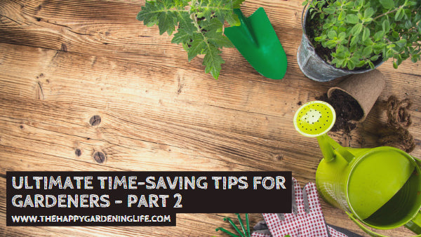 Ultimate Time-Saving Tips for Gardeners – Part 2