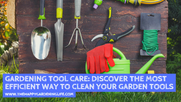Gardening Tool Care: Discover the Most Efficient Way to Clean Your Garden Tools