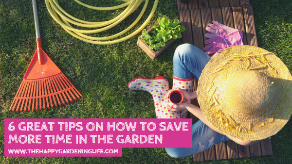 6 Great Tips on How to Save More Time in the Garden