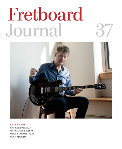 Fretboard Journal #37 - Nels Cline talks about gear and Lovers, Margaret Glaspy, luthier Joe Yanuziello interview and much more.