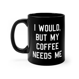 I Would, But My Coffee Needs Me (11oz Mug)